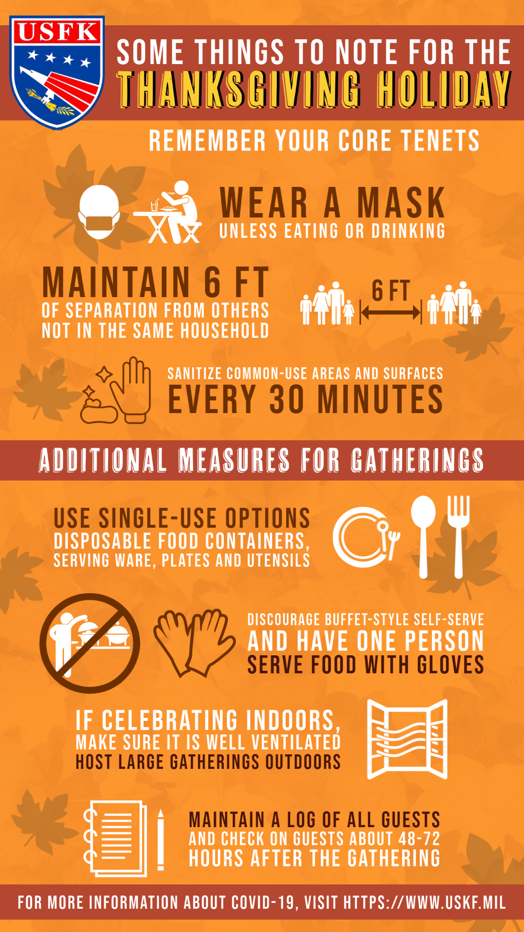 Some things to note for the Thanksgiving Holiday. Remember your core tenets. Wear a mask unless eating or drinking. Maintain 6 feet of separation from others not in the same household. Sanitize common-use areas and surfaces every 30 minutes. Additional measures for gatherings include: use single-use options such as disposable food containers, serving ware, plates and utensils; discourage buffet-style self-serve and have one more serve food with gloves; if celebrating indoors, make sure it is well ventilated; host large gatherings outdoors; and 1maintain a log of all guests and check on guests about 48-72 hours after the gathering.